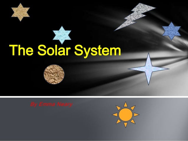 By Emma Neary The Solar System
