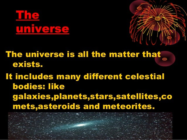 The universe The universe is all the matter that exists. It includes many different celestial bodies: like galaxies,planet...