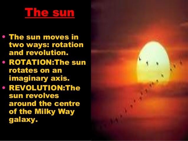 The sun • The sun moves in two ways: rotation and revolution. • ROTATION:The sun rotates on an imaginary axis. • REVOLUTIO...