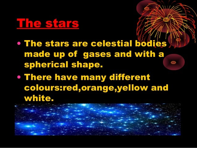 The stars • The stars are celestial bodies made up of gases and with a spherical shape. • There have many different colour...