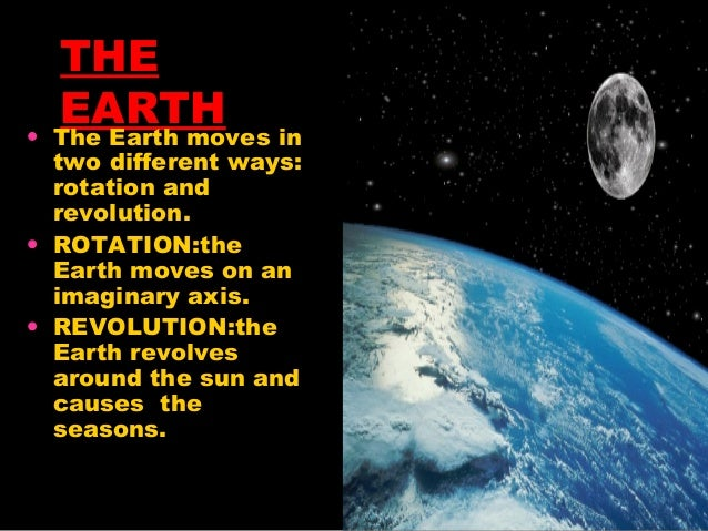 •  THE EARTH in The Earth moves  two different ways: rotation and revolution. • ROTATION:the Earth moves on an imaginary a...