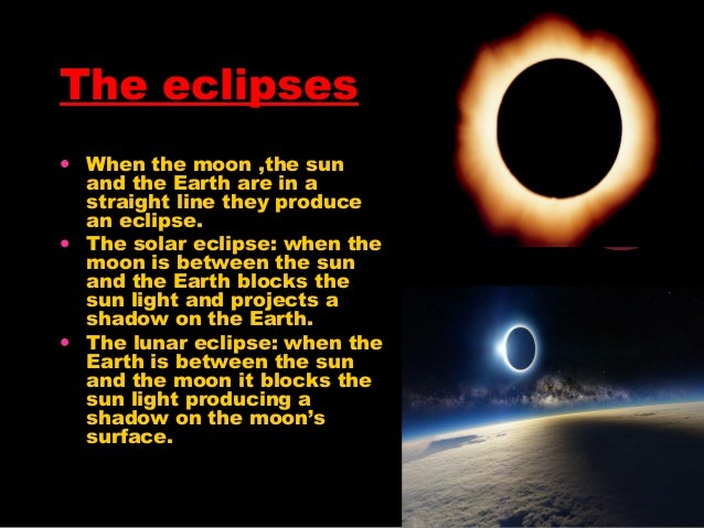 The eclipses • When the moon ,the sun and the Earth are in a straight line they produce an eclipse. • The solar eclipse: w...