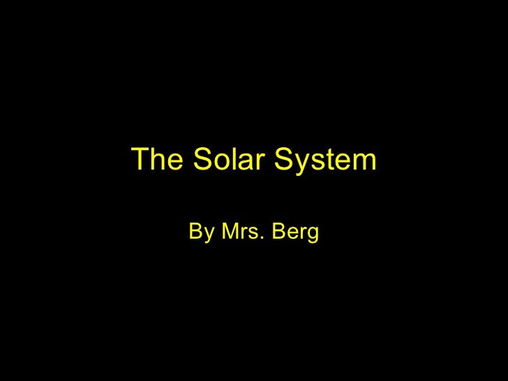 The Solar System By Mrs. Berg