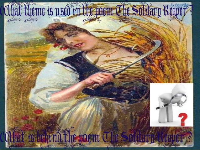 the solitary reaper Behold her, single in the field, yon solitary highland lass reaping and singing by herself stop here, or gently pass alone she cuts, and binds the grain, and sings a melancholy strain.