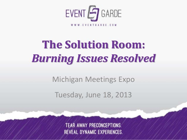 The Solution Room:Burning Issues ResolvedMichigan Meetings ExpoTuesday, June 18, 2013