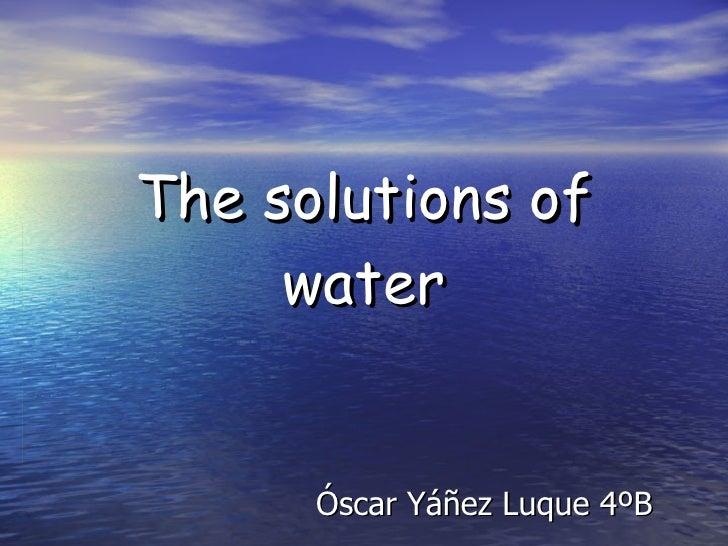 The solutions of water Óscar Yáñez Luque 4ºB