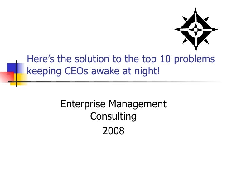 Here's the solution to the top 10 problems keeping CEOs awake at night! Enterprise Management Consulting 2008
