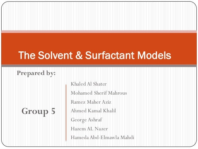 Prepared by: Group 5 The Solvent & Surfactant Models KhaledAl Shater Mohamed Sherif Mahrous Ramez Maher Aziz Ahmed Kamal K...