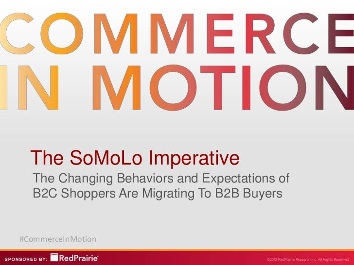 The SoMoLo Imperative  The Changing Behaviors and Expectations of  B2C Shoppers Are Migrating To B2B Buyers#CommerceInMotion