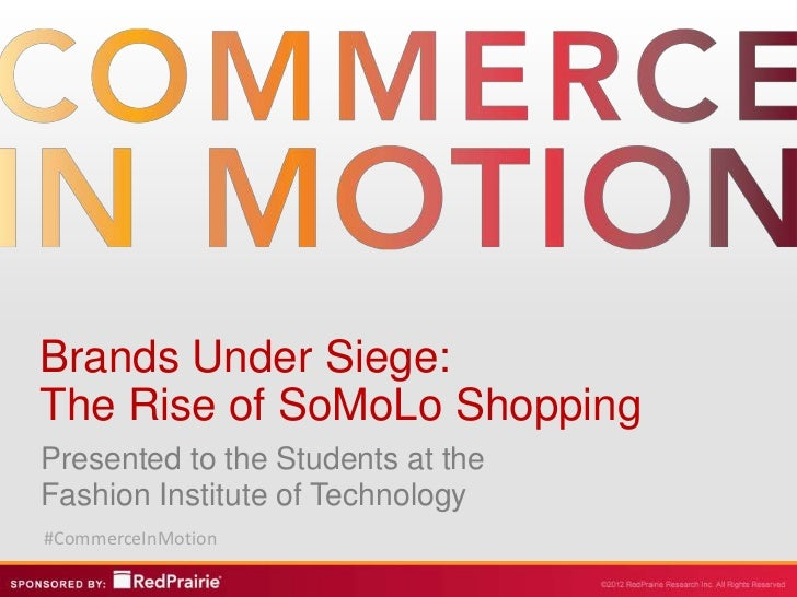 Brands Under Siege:The Rise of SoMoLo ShoppingPresented to the Students at theFashion Institute of Technology#CommerceInMo...
