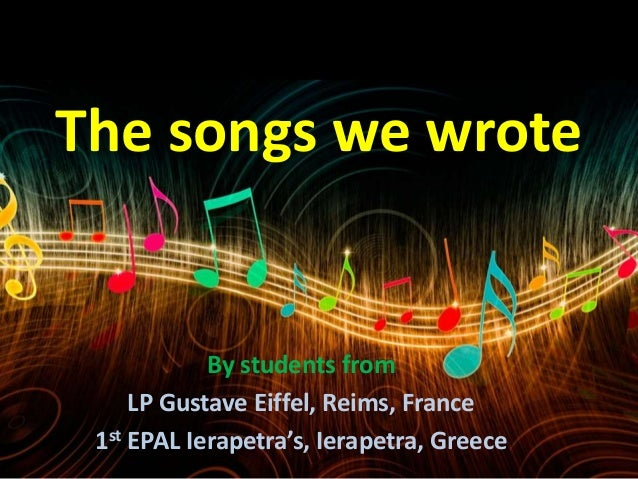 The songs we wrote By students from LP Gustave Eiffel, Reims, France 1st EPAL Ierapetra's, Ierapetra, Greece