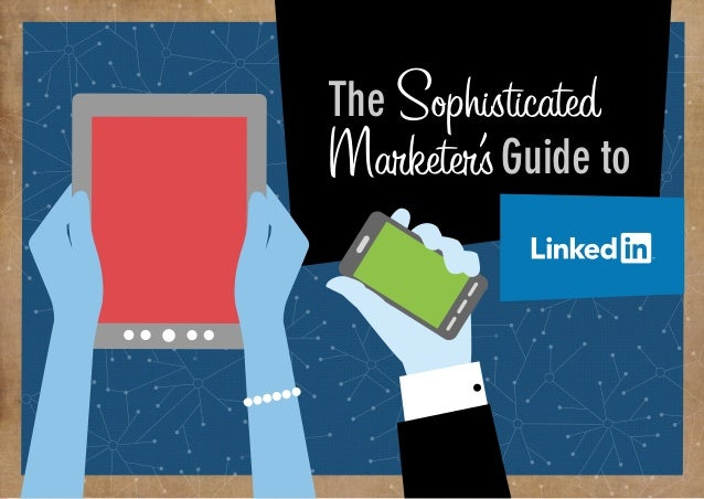 Why does my business  need Linkedin?  The Sophisticated  Marketer's Guide to  From brand building, to lead generation, to ...