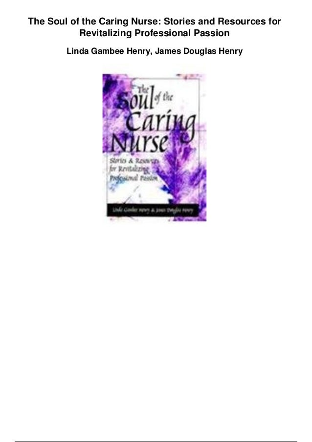 The Soul of the Caring Nurse: Stories and Resources for Revitalizing Professional Passion Linda Gambee Henry, James Dougla...