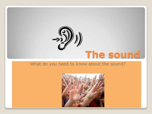 The soundWhat do you need to know about the sound?