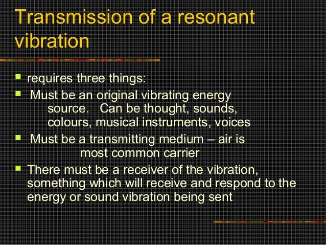 Transmission of a resonantvibration   requires three things:    Must be an original vibrating energy       source. Can b...