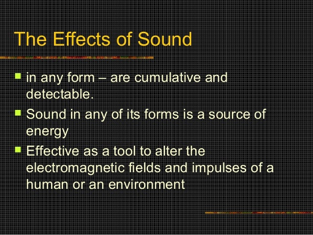 The Effects of Sound   in any form – are cumulative and    detectable.   Sound in any of its forms is a source of    ene...