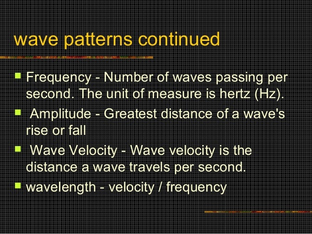 wave patterns continued   Frequency - Number of waves passing per    second. The unit of measure is hertz (Hz).    Ampli...