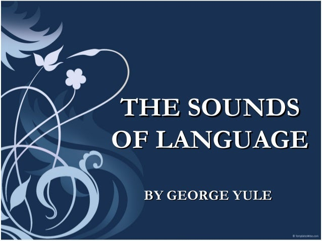 THE SOUNDSTHE SOUNDS OF LANGUAGEOF LANGUAGE BY GEORGE YULEBY GEORGE YULE