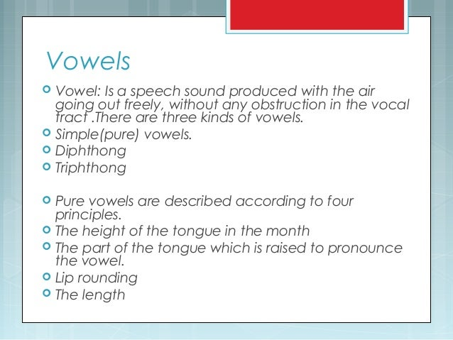 Vowels  Vowel: Is a speech sound produced with the air going out freely, without any obstruction in the vocal tract .Ther...