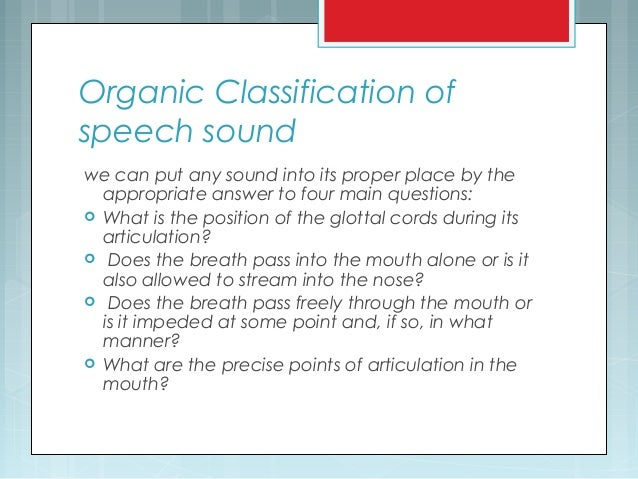 Organic Classification of speech sound we can put any sound into its proper place by the appropriate answer to four main q...