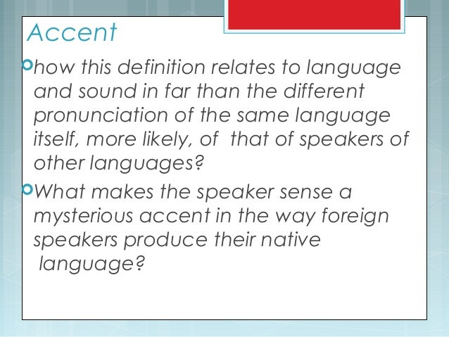 Accent how this definition relates to language and sound in far than the different pronunciation of the same language its...