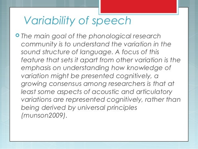 Variability of speech  The main goal of the phonological research community is to understand the variation in the sound s...