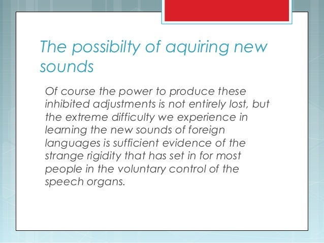 The possibilty of aquiring new sounds Of course the power to produce these inhibited adjustments is not entirely lost, but...