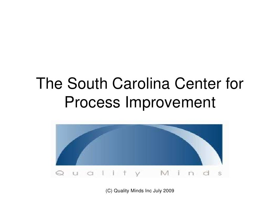 The South Carolina Center for    Process Improvement              (C) Quality Minds Inc July 2009