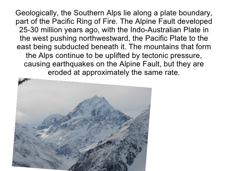 Geologically, the Southern Alps lie along a plate boundary, part of the Pacific Ring of Fire. The Alpine Fault developed  ...