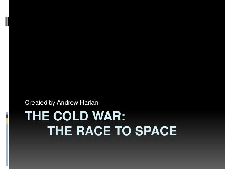The Cold War:	The Race to Space<br />Created by Andrew Harlan<br />