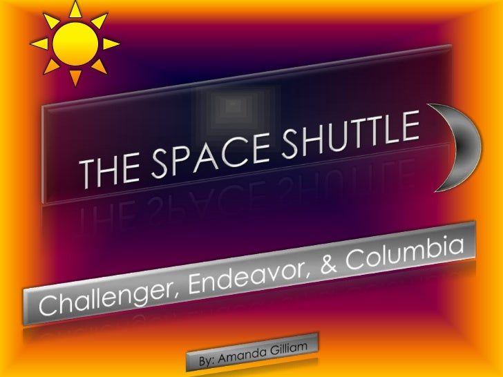 The Space Shuttle<br />Challenger, Endeavor, & Columbia<br />By: Amanda Gilliam<br />
