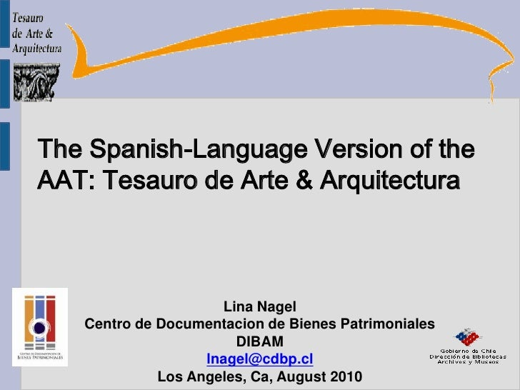 The Spanish-Language Version of the  AAT: Tesauro de Arte & Arquitectura<br />Lina Nagel<br />Centro de Documentacion de B...