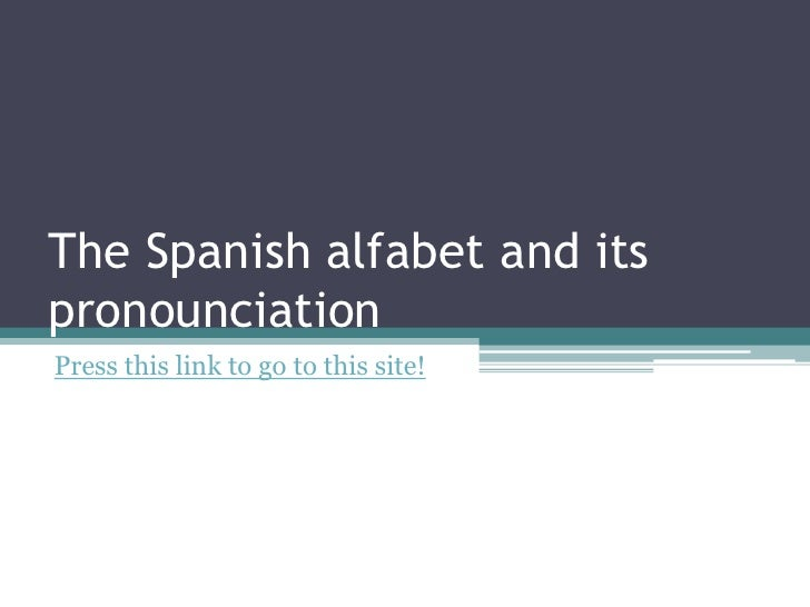 The Spanish alfabet and itspronounciation<br />Press this link to go to this site!<br />