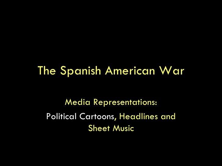 The Spanish American War Media Representations: Political Cartoons , Headlines and Sheet Music