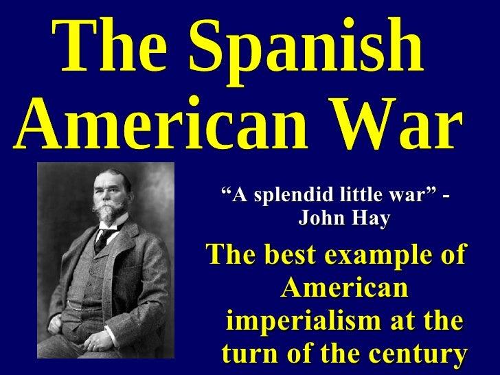 "<ul><li>"" A splendid little war"" - John Hay </li></ul><ul><li>The best example of American imperialism at the turn of the ..."
