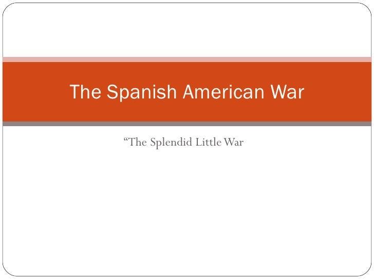 """ The Splendid Little War The Spanish American War"