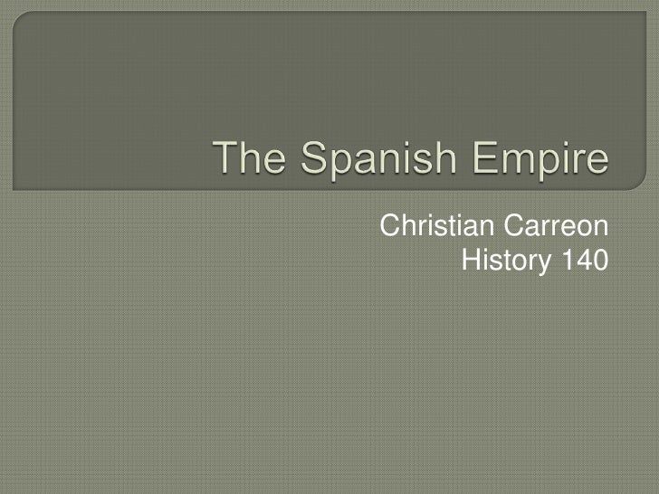 The Spanish Empire<br />Christian Carreon<br />History 140<br />