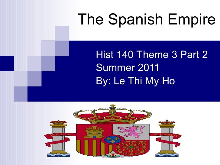 The Spanish Empire Hist 140 Theme 3 Part 2 Summer 2011 By: Le Thi My Ho