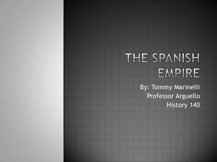 The Spanish Empire<br />By: Tommy Marinelli<br />Professor Arguello<br />History 140<br />