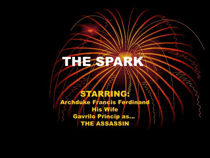 THE SPARK     STARRING:Archduke Francis Ferdinand         His Wife   Gavrilo Princip as…     THE ASSASSIN