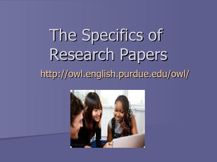 The Specifics of  Research Papers http:// owl.english.purdue.edu /owl/