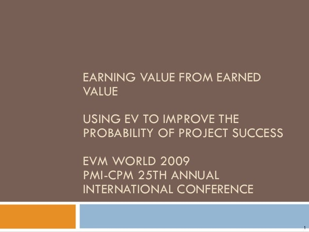 EARNING VALUE FROM EARNED VALUE USING EV TO IMPROVE THE PROBABILITY OF PROJECT SUCCESS EVM WORLD 2009 PMI-CPM 25TH ANNUAL ...