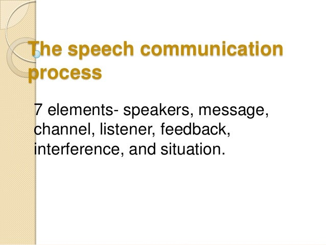explain the seven elements of the speech communication process What is a communication process communication can best be summarized as of the communication process english language is only one of the elements that.