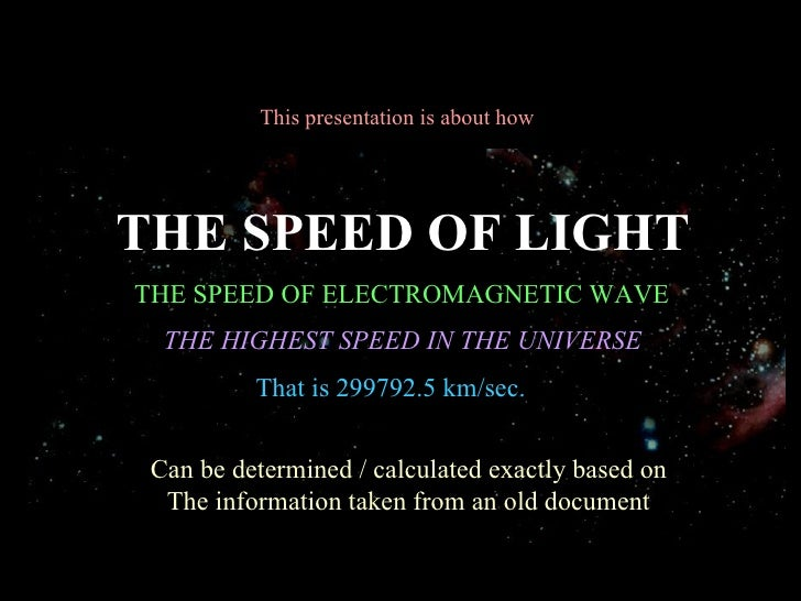 This presentation is about howTHE SPEED OF LIGHTTHE SPEED OF ELECTROMAGNETIC WAVE  THE HIGHEST SPEED IN THE UNIVERSE      ...