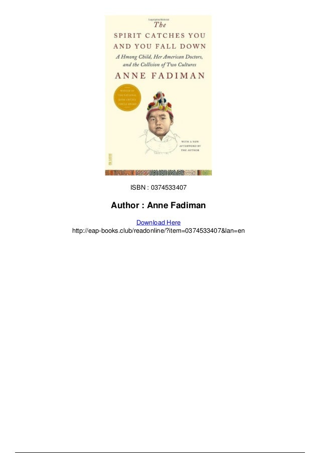 the spirit catches you and you fall down by anne fadiman 2 essay The spirit catches you and you fall down by anne fadiman 542 words | 2 pages in the novel by fadiman, the spirit catches you and you fall down, is.