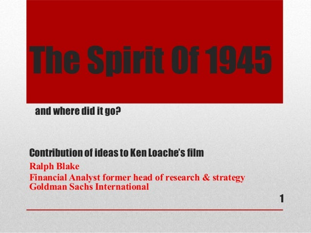 The Spirit 0f 1945 and where did it go?Contribution of ideas to Ken Loache's filmRalph BlakeFinancial Analyst former head ...