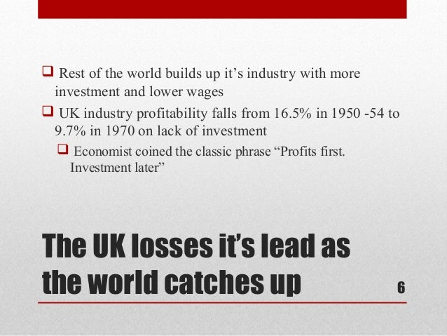  Rest of the world builds up it's industry with more investment and lower wages UK industry profitability falls from 16....
