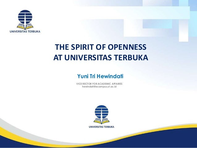THE SPIRIT OF OPENNESS AT UNIVERSITAS TERBUKA VICE RECTOR FOR ACADEMIC AFFAIRES hewindati@ecampus.ut.ac.id Yuni Tri Hewind...
