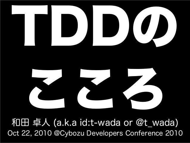 TDDの こころ和田 卓人 (a.k.a id:t-wada or @t_wada) Oct 22, 2010 @Cybozu Developers Conference 2010