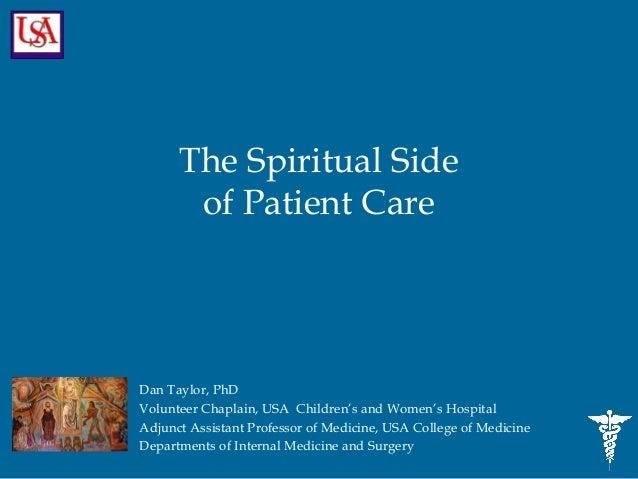 The Spiritual Side       of Patient CareDan Taylor, PhDVolunteer Chaplain, USA Children's and Women's HospitalAdjunct Assi...